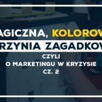 Magiczna, kolorowa skrzynia zagadkowa – o marketingu w kryzysie cz. 2